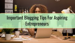 Important Blogging Tips For Aspiring Entrepreneurs