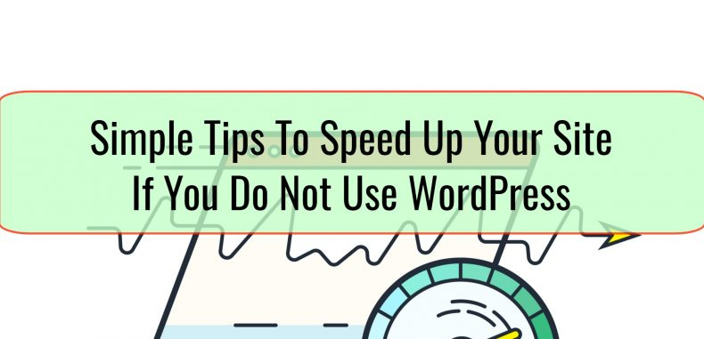 Simple Tips To Speed Up Your Site If You Do Not Use WordPress