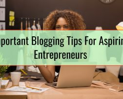 Important Blogging Tips For Aspiring Entrepreneurs