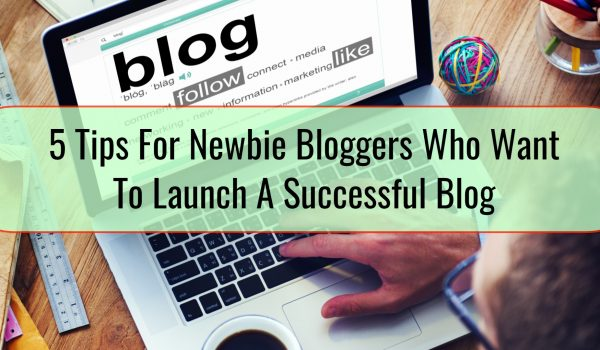 5 Tips For Newbie Bloggers Who Want To Launch A Successful Blog
