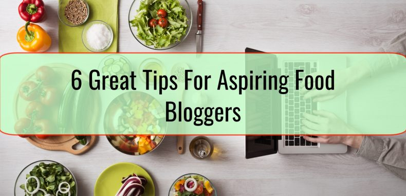 6 Great Tips For Aspiring Food Bloggers