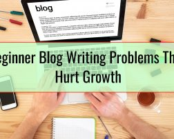 Beginner Blog Writing Problems That Hurt Growth