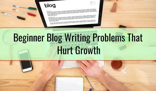 Beginner Blog Writing Problems That Hurt Growth