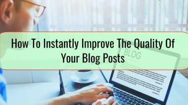 How To Instantly Improve The Quality Of Your Blog Posts