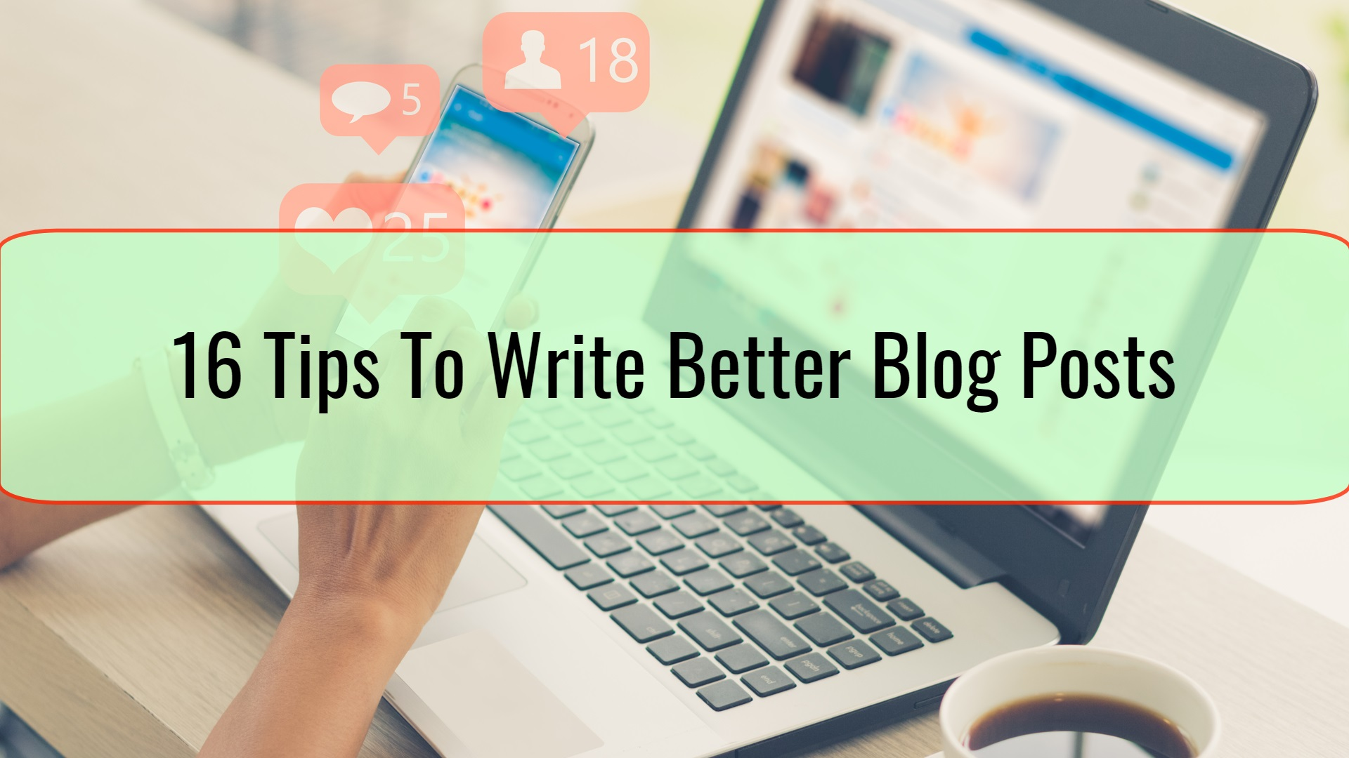 16 Tips To Write Better Blog Posts