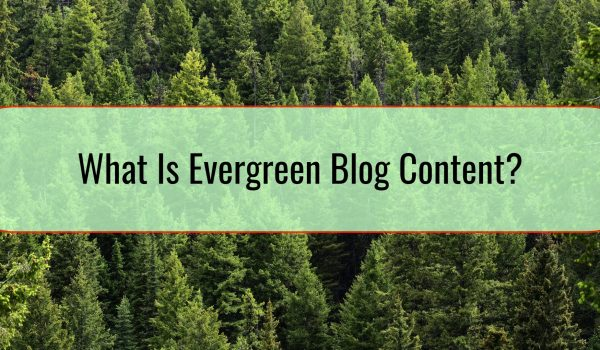 What Is Evergreen Blog Content And Why Should You Care?