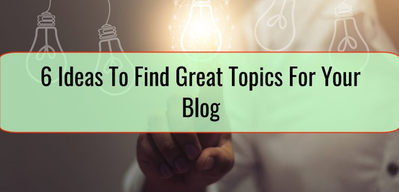 6 Ideas To Find Great Topics For Your Blog